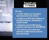 We need: 1. An IPCC Taskforce to investigate decarbonisation & the military 2. Leading to an IPPC Special Report on the global military's contribution to climate change 3. Compulsory and full GHG military emissions reporting to the IPCC/UNFCCC 4. All countries must include their militaries in GHG emission reduction plans and targets