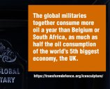 The global militaries together consume more oil a year than Belgium or South Africa, as much as half the oil consumption of the world's 5th biggest economy, the UK.