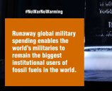 Runaway global military spending enables the world's militaries to remain the biggest institutional users of fossil fuels in the world.